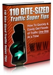 110 Bite Sized Traffic Super Tips - How to Quickly & Easily Get Floods of Traffic One Bite at a Time ebook by Indigital works
