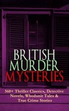 BRITISH MURDER MYSTERIES: 560+ Thriller Classics, Detective Novels, Whodunit Tales & True Crime Stories - Complete Sherlock Holmes, Father Brown, Four Just Men Series, Dr. Thorndyke Series, Bulldog Drummond Adventures, Martin Hewitt Cases, Max Carrados Stories and many more ebook by Arthur Conan Doyle, Edgar Wallace, Wilkie Collins,...