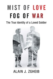 Mist of Love Fog of War - The True Identity of a Loved Soldier ebook by Alain J. Zgheib