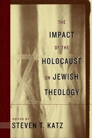 The Impact of the Holocaust on Jewish Theology ebook by Steven T. Katz