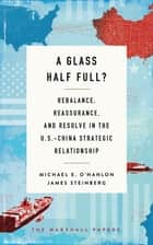 A Glass Half Full? - Rebalance, Reassurance, and Resolve in the U.S.-China Strategic Relationship ebook by Michael E. O'Hanlon, James Steinberg