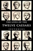 The Lives of the Twelve Caesars ebook by C. Suetonius Tranquillus