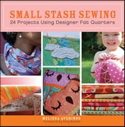Small Stash Sewing - 24 Projects Using Designer Fat Quarters ebook by Melissa Averinos,Amy Butler
