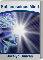 Subconscious Mind - The Official Guide To How To Use Your Mind, How To Use Your Subconscious Mind, How To Use Your Mind Power, Train Your Brain ebook by Jocelyn Duncan
