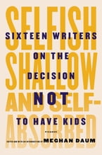 Selfish, Shallow, and Self-Absorbed, Sixteen Writers on the Decision Not to Have Kids