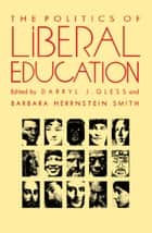 The Politics of Liberal Education ebook by Darryl Gless, Barbara Herrnstein Smith, Stanley Fish,...