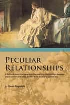 Peculiar Relationships - A Fi Ctional Novel That Describes the Evolving Relationships Between Black Women and White Women from Slavery to Current Day ebook by Gwen Ragsdale