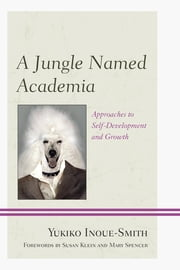 A Jungle Named Academia - Approaches to Self-Development and Growth ebook by Yukiko Inoue-Smith,Susan S. Klein,Mary L. Spencer
