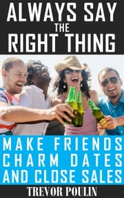 Always Say the Right Thing: Make Friends, Charm Dates, and Close Sales ebook by Trevor Poulin