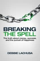 Breaking the Spell - The Truth about Money, Success, and the Pursuit of Happiness ebook by Debbie LaChusa