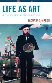 Life as Art - Aesthetics and the Creation of Self ebook by Zachary Simpson
