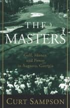 The Masters - Golf, Money, and Power in Augusta, Georgia ebook by Curt Sampson