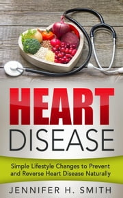 Heart Disease: Simple Lifestyle Changes to Prevent and Reverse Heart Disease Naturally ebook by Jennifer H. Smith