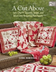 A Cut Above - Turn Charm Squares, Strips, and More into Beautiful Patchwork ebook by Gerri Robinson