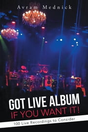 GOT LIVE ALBUM IF YOU WANT IT! - 100 Live Recordings to Consider ebook by Avram Mednick