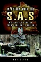 In Action with the S.A.S. - A Soldiers Odyssey from Dunkirk to Berlin ebook by Roy Close