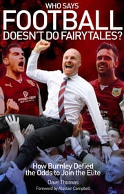 Who Says Football Doesn't Do Fairytales? - How Burnley Defied the Odds to Join the Elite ebook by Dave Thomas,Alastair Campbell