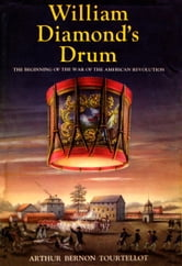 William Diamond'S Drum - The Beginning of the War of the American Revolution ebook by Arthur Bernon Tourtellot