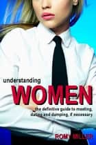 Understanding Women - The Definitive Guide to Meeting, Dating and Dumping, if Necessary eBook by Romy Miller