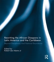 Rewriting the African Diaspora in Latin America and the Caribbean - Beyond Disciplinary and National Boundaries ebook by Robert L. Adams Jr.
