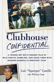 Clubhouse Confidential - A Yankee Bat Boy's Insider Tale of Wild Nights, Gambling, and Good Times with Modern Baseball's Greatest Team ebook by Luis Castillo,William Cane