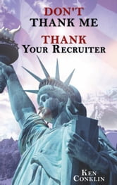 """DON'T THANK ME, THANK YOUR RECRUITER"" ebook by Ken Conklin"