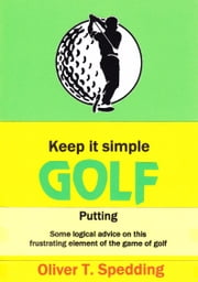 Keep it Simple Golf: Putting ebook by Oliver T Spedding