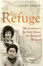 The Refuge - My Journey to the Safe House for Battered Women ebook by Jenny Smith