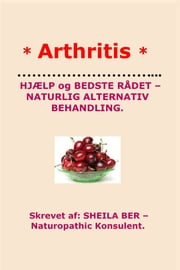 * ARTHRITIS* HELP and BEST ADVICE - NATURAL ALTERNATIVE. DANISH Edition. Written by SHEILA BER. ebook by SHEILA BER