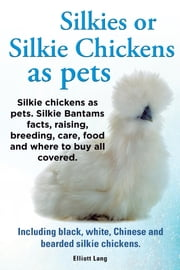 Silkies or Silkie Chickens as pets. Silkie chickens as pets. Silkie Bantams facts, raising, breeding, care, food and where to buy all covered. Including black, white, Chinese and bearded silkie chickens. ebook by Elliott Lang