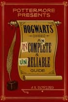 Hogwarts: An Incomplete and Unreliable Guide ebook by