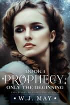 Only the Beginning - Prophecy Series, #1 ebook by W.J. May