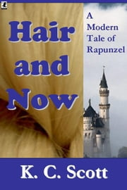 Hair and Now: A Modern Tale of Rapunzel ebook by K. C. Scott