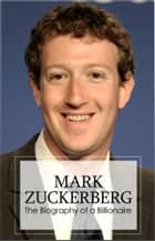 Mark Zuckerberg - Biography of a Billionaire ebook by Joni Woodson