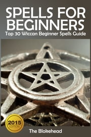 Spells For Beginners : Top 30 Wiccan Beginner Spells Guide ebook by The Blokehead