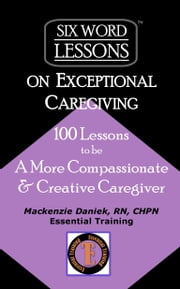 Six-Word Lessons on Exceptional Caregiving: 100 Lessons to be A More Compassionate & Creative Caregiver ebook by Mackenzie Daniek