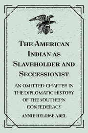 The American Indian as Slaveholder and Seccessionist: An Omitted Chapter in the Diplomatic History of the Southern Confederacy ebook by Annie Heloise Abel