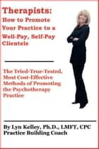 Therapists: How to Promote Your Practice to a Well-Pay, Self-Pay Clientele ebook by Lyn Kelley