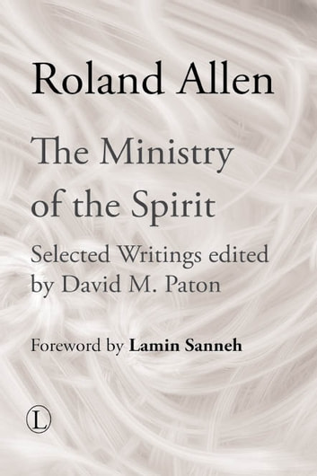 The Ministry of the Spirit - Selected Writings of Roland Allen ebook by Roland Allen,David M. Paton
