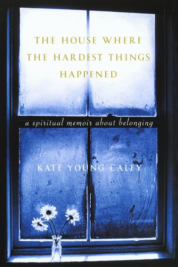 The House Where the Hardest Things Happened - A Memoir About Belonging ebook by Kate Young Caley