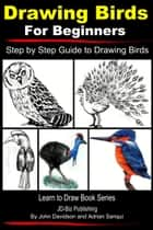 Drawing Birds for Beginners: Step by Step Guide to Drawing Birds ebook by John Davidson, Adrian Sanqui
