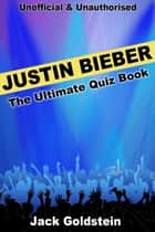 Justin Bieber - The Ultimate Quiz Book ebook by Jack Goldstein