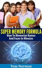 Super Memory Formula: How To Memorize Names And Faces In Minutes ebook by Tom Norman