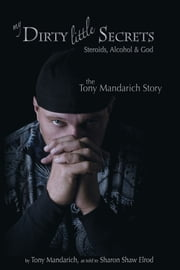 My Dirty Little Secrets - Steroids, Alcohol & Drugs - The Tony Mandarich Story. ebook by Tony Mandarich,Sharon Shaw Elrod