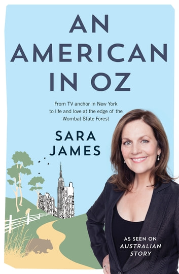 An American in Oz - From TV anchor in New York to life and love at the edge of the Wombat State Forest ebook by Sara James