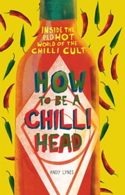 How to Be A Chilli Head - Inside the red-hot world of the chilli cult ebook by Andy Lynes