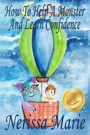How to Help a Monster and Learn Confidence (Bedtime story about a Boy and his Monster Learning Self Confidence, Picture Books, Preschool Books, Kids Ages 2-8, Baby Books, Kids Book, Books for Kids) ebook by Nerissa Marie