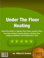 Under The Floor Heating ebook by William M. Overman