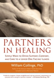 Partners in Healing: Simple Ways to Offer Support, Comfort, and Care to a Loved One Facing Illness ebook by William Collinge, PhD