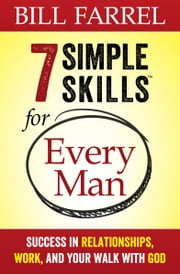 7 Simple Skills™ for Every Man - Success in Relationships, Work, and Your Walk with God ebook by Bill Farrel